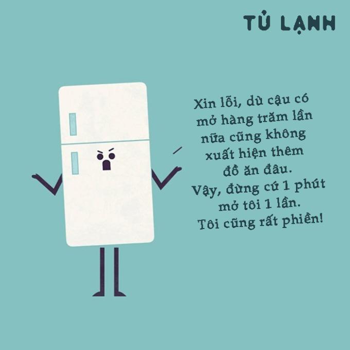 <p> Rất nhiều người có thói quen mở tủ lạnh vài phút một lần, thế nhưng bạn mở cửa tủ thường xuyên cũng không hề tốt, chúng khiến bạn tốn nhiều điện và bản thân chiếc tủ lạnh cũng phát mệt.</p>