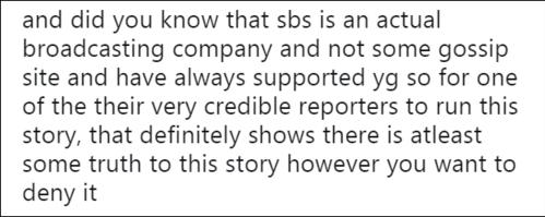 Bạn có biết rằng SBS là một đài truyền hình chứ không phải là những trang tin lá cải khác và cũng là nơi từng luôn ủng hộ YG. Vì vậy đối với một phóng viên đáng tin cậy của họ tham gia câu chuyện này, điều đó cho thấy chắc chắn có ít nhất một phần sự thật dù bạn muốn phủ nhận nó.