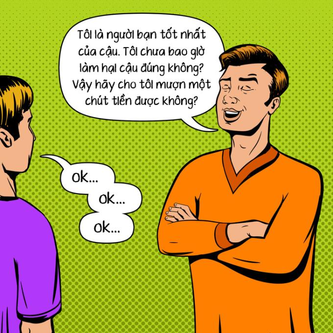 <p> <strong>Bạn bè: </strong>Để vay tiền hay nhờ vả, nhiều người bạn có xu hướng lôi lòng tốt, sự thân thiết chỉ để: Cậu có thể cho tôi mượn một chút tiền được không?</p>