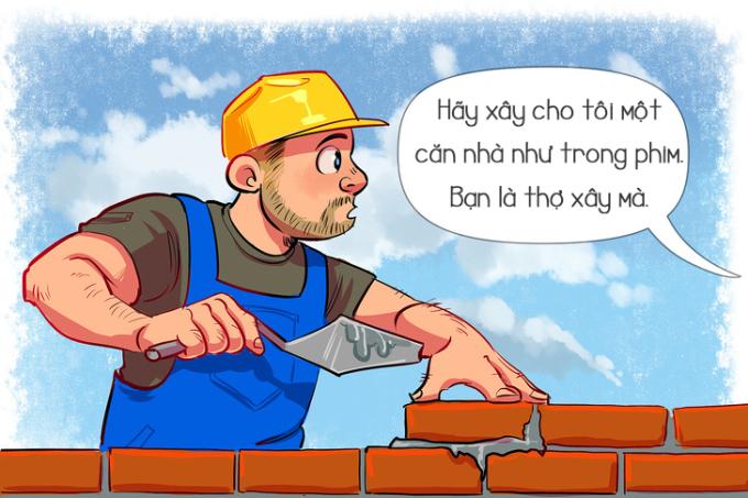 <p> <strong>Thợ xây: </strong>Đừng nghĩ thợ xây có thể xây dựng một căn nhà theo mơ ước của bạn bởi đằng sau họ còn có nhiều công đoạn, nhiều người khác cùng thực hiện.</p>